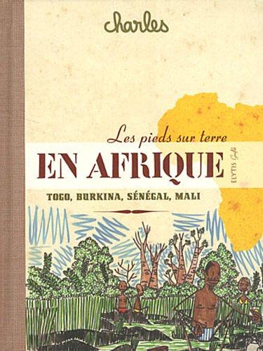 Les pieds sur terre en Afrique : Sénégal, Mali, Burkina Faso, Togo