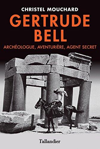 Gertrude Bell. Agent secret, aventurire et archologue