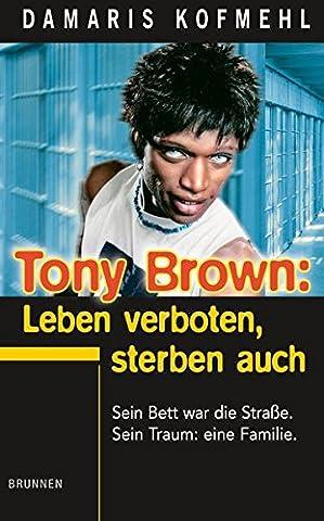 Tony Brown: Leben verboten, sterben auch: Sein Bett war die Straße. Sein Traum: eine Familie