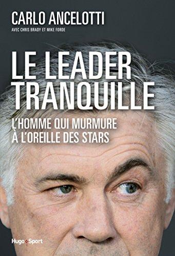 Le leader tranquille L'homme qui murmurait à l'oreille des stars par Carlo Ancelotti