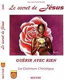Secret de Jésus (Le). GUÉRIR AVEC RIEN. La Guérison Christique Guérison Christique