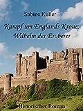Kampf um Englands Krone: Wilhelm, der Eroberer: 1066 n. Chr.: Historischer Roman um Ritter aus England und Frankreich im Mittelalter