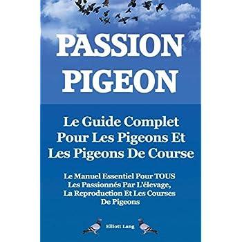 Passion Pigeon. Le Guide Complet Pour Les Pigeons Et Les Pigeons de Course. Le Manuel Essentiel Pour Tous Les Passionnes Par L'Elevage, La Reproductio