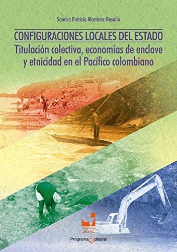 Configuraciones locales del Estado: Titulación colectiva, economías de enclave y etnicidad en el Pacífico Colombiano (Ciencias sociales y económicas nº 2)