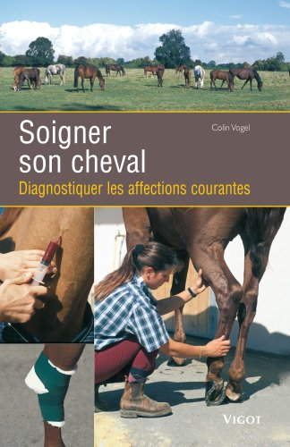 Soigner son cheval : Diagnostiquer les affections courantes par Colin Vogel