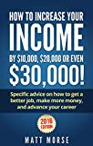 How to increase your income by $10,000, $20,000, or even $30,000!: Specific advice on how to get a better job, make more money, and advance your career