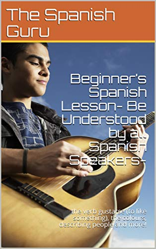 Beginner's Spanish Lesson- Be Understood by all Spanish Speakers- : the verb gustarse (to like something), the colours, describing people and more! book cover