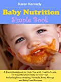 Baby Nutrition Simple Book: A Quick Guidebook to Help You with Healthy Foods for Your Newborn Baby to One Year, Including Breastfeeding, Formula, Food Allergy and Baby Food Recipes
