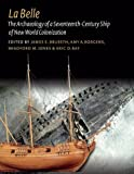 La Belle: The Archaeology of a Seventeenth-Century Vessel of New World Colonization (Ed Rachal Foundation Nautical Archaeology Series)