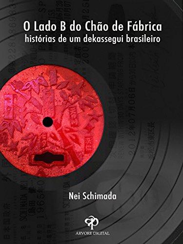 O Lado B do Chão de Fábrica: Histórias de um Dekassegui Brasileiro (Portuguese Edition) por Nei Schimada