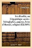 Isis Devoilee, Ou L'Egyptologie Sacree: Hieroglyphes, Papyrus, Livres D'Hermes, Religion, Mythes: , Symboles, Psychologie (Histoire)