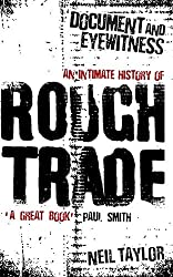 Document and Eyewitness: An Intimate History of Rough Trade by Neil Taylor (2012-05-01)
