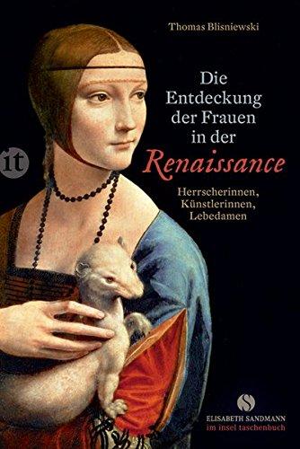 Die Entdeckung der Frauen in der Renaissance: Herrscherinnen, Künstlerinnen, Lebedamen (Elisabeth Sandmann im it)