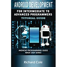 Android Development For Intermediate To Advanced Programmers: Android Programming Guide Made Easy Series