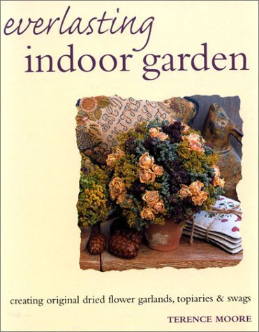 Everlasting Indoor Garden: Creating Original Dried Flower Garlands, Topiaries & Swags by Terence Moore (2002-11-30)