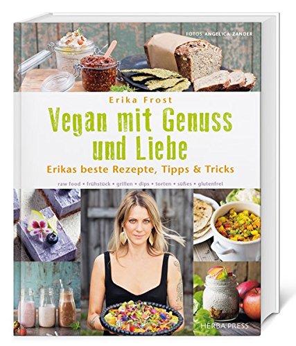 Vegan mit Genuss und Liebe: Erikas beste Rezepte, Tipps & Tricks. raw food - frühstück - grillen - dips - torten - süßes - glutenfrei.