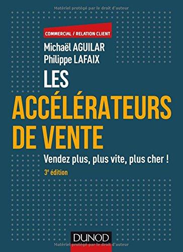 Les accélérateurs de vente - 3e éd. - Vendez plus, plus vite, plus cher !: Vendez plus, plus vite, plus cher! par Michaël Aguilar