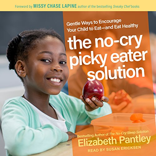 The No-Cry Picky Eater Solution: Gentle Ways to Encourage Your Child to Eat � And Eat Healthy
