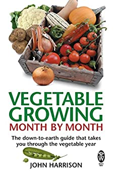 Vegetable Growing Month-by-Month: The down-to-earth guide that takes you through the vegetable year by [Harrison, John]