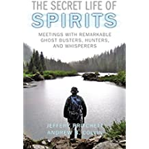 The Secret Life of Spirits: Meetings With Remarkable Ghost Busters, Hunters, and Whisperers