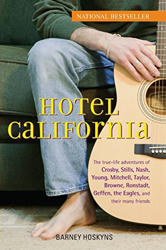 Hotel California: The True-Life Adventures of Crosby, Stills, Nash, Young, Mitchell, Taylor, Browne, Ronstadt, Geffen, the Eagles, and T: The ... Geffen, the
