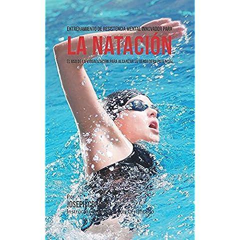 Entrenamiento de Resistencia Mental Innovador para la Natación: El uso de la visualización para alcanzar su verdadero potencial (Spanish Edition)
