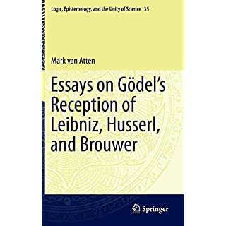 Essays on Gödel's Reception of Leibniz, Husserl, and Brouwer (Logic, Epistemology, and the Unity of Science, Band 35)