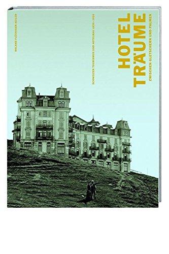 Hotelträume zwischen Gletschern und Palmen. Schweizer Tourismus und Hotelbau 1830 - 1920.