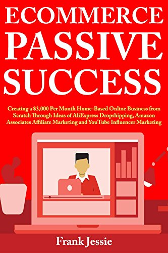 Ecommerce Passive Success: Creating a $3,000 Per Month Home-Based Online Business from Scratch
