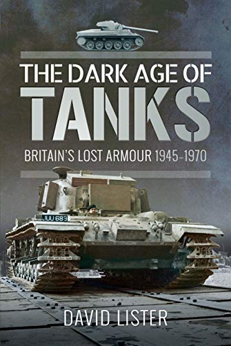 The Dark Age of Tanks: Britain's Lost Armour, 1945-1970 (Tank Warfare)