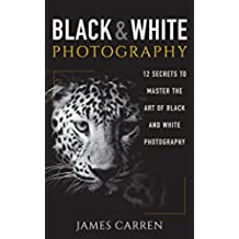 PHOTOGRAPHY: Black and White Photography - 12 Secrets to Master The Art of Black and White Photography (Photography, Photoshop, Digital Photography, Photography ... Photography Magazines) (English Edition)