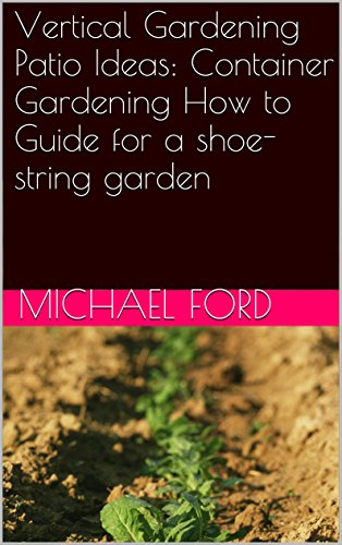 Vertical Gardening Patio Ideas: Container Gardening How to Guide for a shoe-string garden