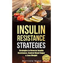 Insulin Resistance: Strategies to Overcome Insulin Resistance, Control Blood Sugar and Lose Weight (insulin resistance diet, diabetes, pre-diabetes, prevent diabetes Book 1) (English Edition)