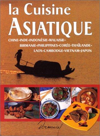 La cuisine asiatique : Chine, Inde, Indonsie, Malaisie, Birmanie, Philippines, Core, Thalande, Laos, Cambodge, Vietnam, Japon
