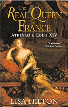 The Real Queen Of France: Athenais and Louis XIV by [Hilton, Lisa]