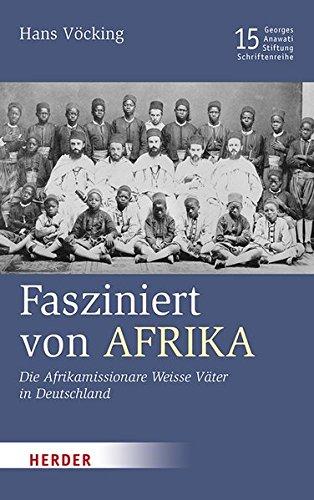 Fasziniert von Afrika: Die Afrikamissionare Weisse Väter in Deutschland (Veröffentlichungen der Georges-Anawati-Stiftung - Schriftenreihe)