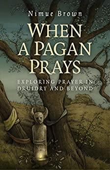 When a Pagan Prays: Exploring Prayer in Druidry and Beyond by [Brown, Nimue]