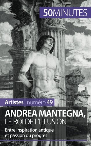 Andrea Mantegna, le roi de l'illusion: Entre inspiration antique et passion du progrs