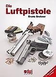 Die Luftpistole: Fachbuch für Schützen und Sammler von Luftpistolen