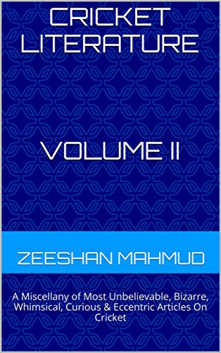 Cricket Literature: A Miscellany of Most Unbelievable, Bizarre, Whimsical, Curious & Eccentric Articles On Cricket Volume II (Cricket Literature:A Miscellany ... On Cricket Book 2) (English Edition) por Zeeshan Mahmud