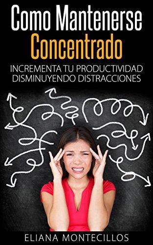 Cómo Mantenerse Concentrado – Incrementa Tú Productividad Disminuyendo Distracciones: Mejora tus metodos de estudio y elimina el deficit atencional en adultos y niños por Eliana Montecillos