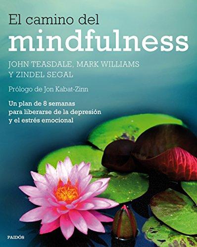El camino del mindfulness: Un plan de 8 semanas para liberarse de la depresión y el estrés emocional por John Teasdale