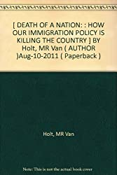 [ DEATH OF A NATION: : HOW OUR IMMIGRATION POLICY IS KILLING THE COUNTRY ] BY Holt, MR Van ( AUTHOR )Aug-10-2011 ( Paperback )