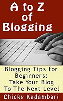 A to Z of Blogging: Take Your Blog To The Next Level by [Kadambari, Chicky]