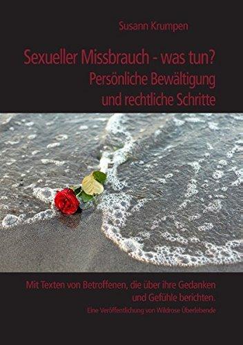 Sexueller Missbrauch - was tun? Persönliche Bewältigung und rechtliche Schritte: Mit Texten von Betroffenen, die über ihre Gedanken und Gefühle ... Veröffentlichung von Wildrose Überlebende