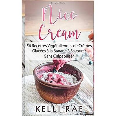 Nice Cream : 56 Recettes Végétaliennes de Crèmes Glacées à la Banane à Savourer Sans Culpabiliser