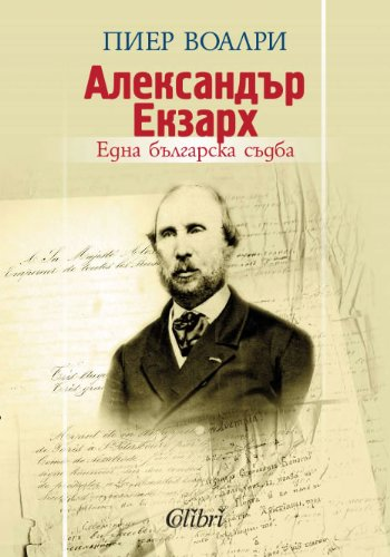 Alexander Exarh: edna bulgarska sudba- Aлeкcaндъp Eкзapx: eднa бългapcкa cъдбa [Бългapcки] [Bulgarian]