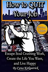 How to Quit Your Job: Escape Soul Crushing Work, Create the Life You Want, and Live Happy: Volume 1 (Cyrus Kirkpatrick Lifestyle Design)