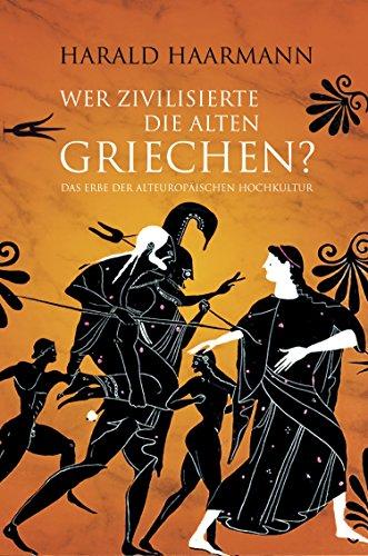 Wer zivilisierte die Alten Griechen?: Das Erbe der Alteuropäischen Hochkultur