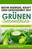 Mehr Energie, Kraft und Gesundheit mit Grünen Smoothies: Mit leckeren saisonal-abgestimmten Rezepten zum Abnehmen, Entgiften und Entschlacken